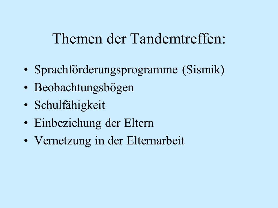 Themen der Tandemtreffen: Sprachförderungsprogramme (Sismik) Beobachtungsbögen Schulfähigkeit Einbeziehung der Eltern Vernetzung in der Elternarbeit
