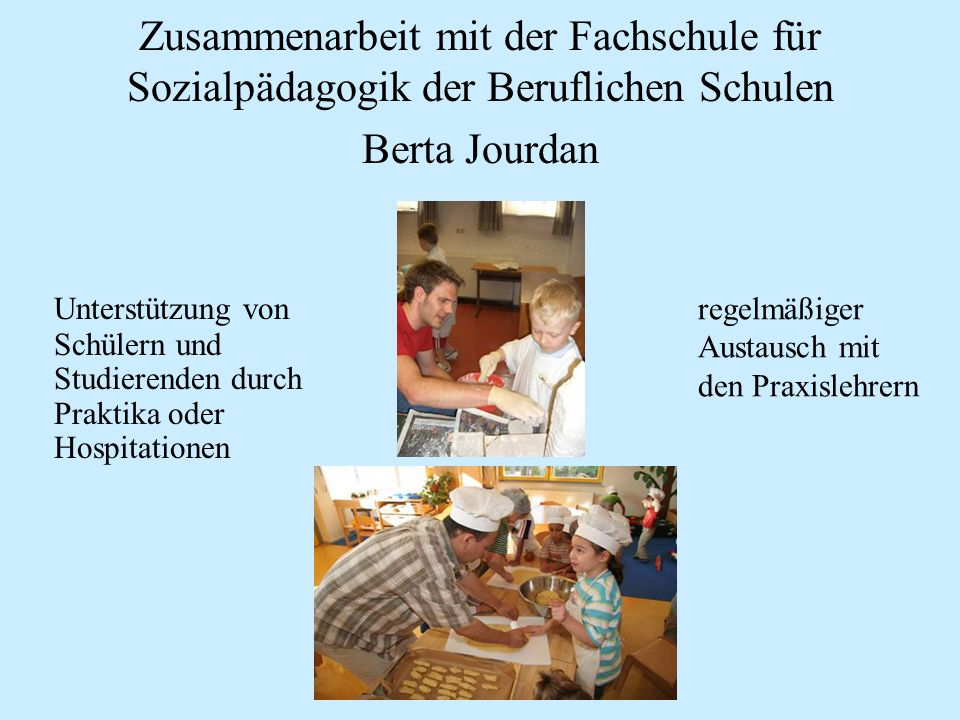 Zusammenarbeit mit der Fachschule für Sozialpädagogik der Beruflichen Schulen Berta Jourdan Unterstützung von Schülern und Studierenden durch Praktika oder Hospitationen regelmäßiger Austausch mit den Praxislehrern