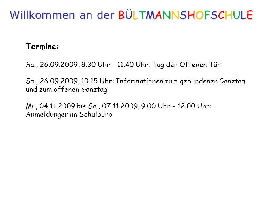Termine: Sa., 26.09.2009, 8.30 Uhr – 11.40 Uhr: Tag der Offenen Tür Sa., 26.09.2009, 10.15 Uhr: Informationen zum gebundenen Ganztag und zum offenen Ganztag Mi., 04.11.2009 bis Sa., 07.11.2009, 9.00 Uhr – 12.00 Uhr: Anmeldungen im Schulbüro Willkommen an der BÜLTMANNSHOFSCHULE
