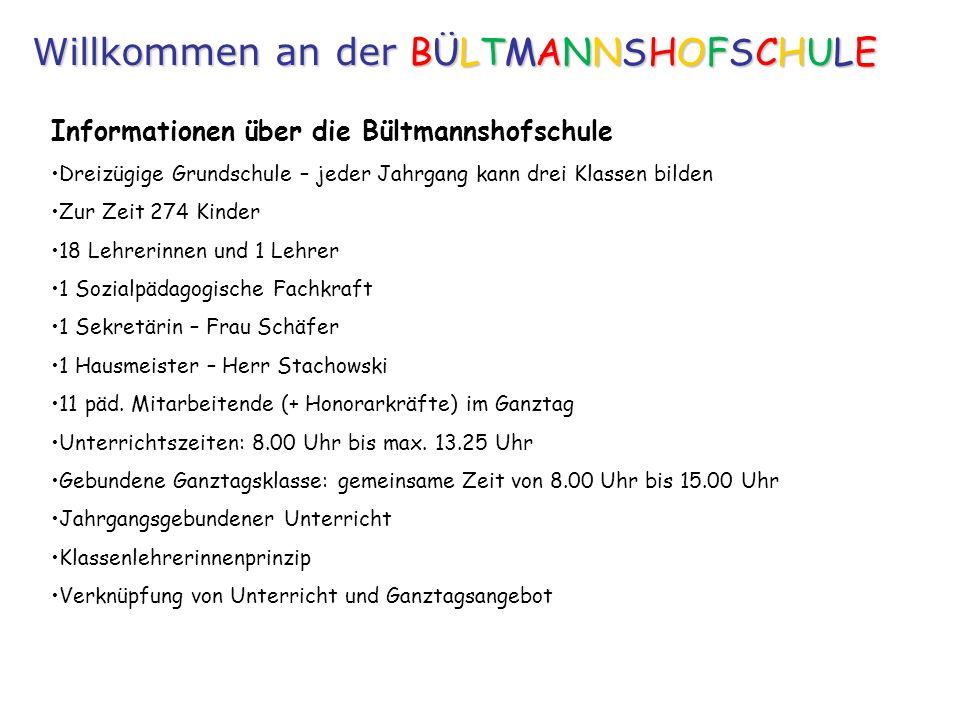 Informationen über die Bültmannshofschule Dreizügige Grundschule – jeder Jahrgang kann drei Klassen bilden Zur Zeit 274 Kinder 18 Lehrerinnen und 1 Lehrer 1 Sozialpädagogische Fachkraft 1 Sekretärin – Frau Schäfer 1 Hausmeister – Herr Stachowski 11 päd.