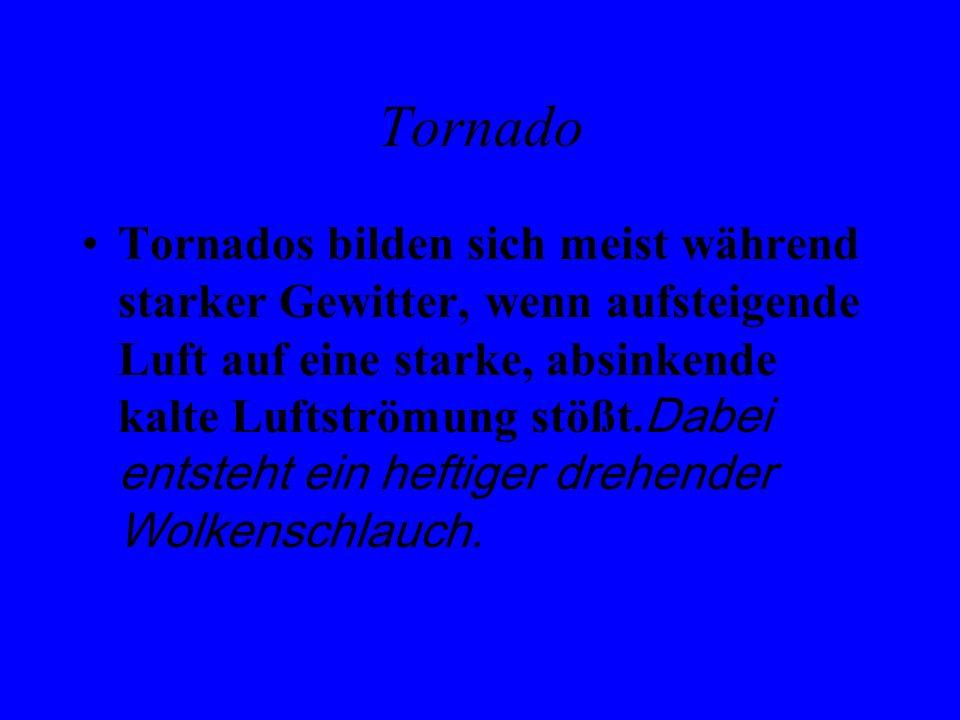 Tornado Tornados bilden sich meist während starker Gewitter, wenn aufsteigende Luft auf eine starke, absinkende kalte Luftströmung stößt. Dabei entste