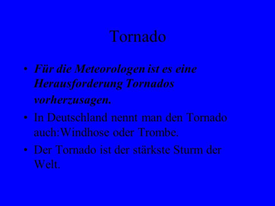 Tornado Für die Meteorologen ist es eine Herausforderung Tornados vorherzusagen. In Deutschland nennt man den Tornado auch:Windhose oder Trombe. Der T