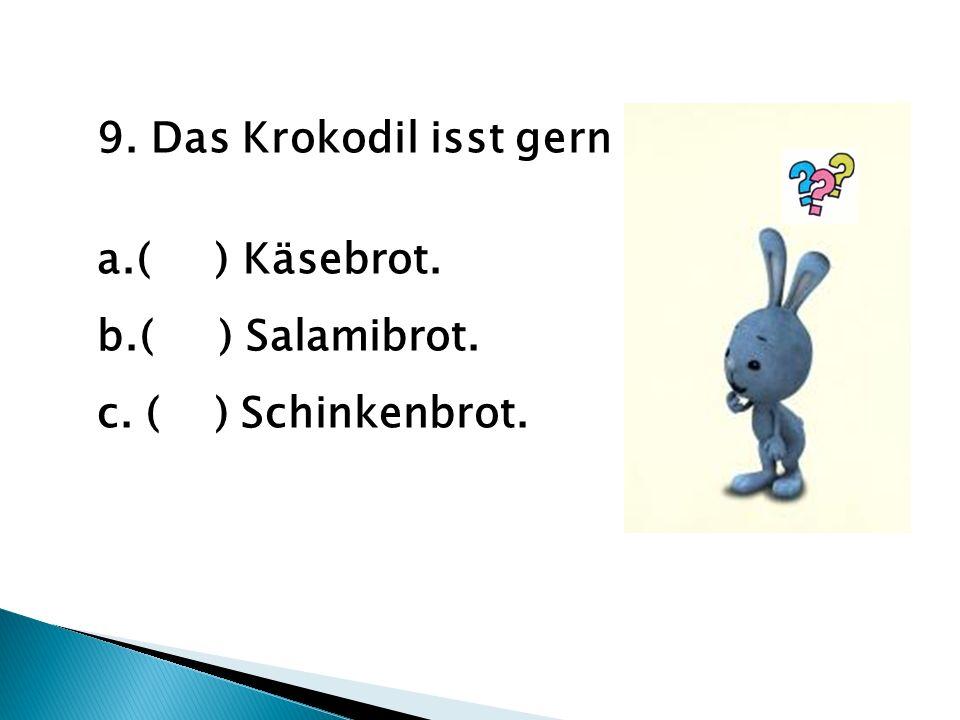 9. Das Krokodil isst gern a.( ) Käsebrot. b.( ) Salamibrot. c. ( ) Schinkenbrot.