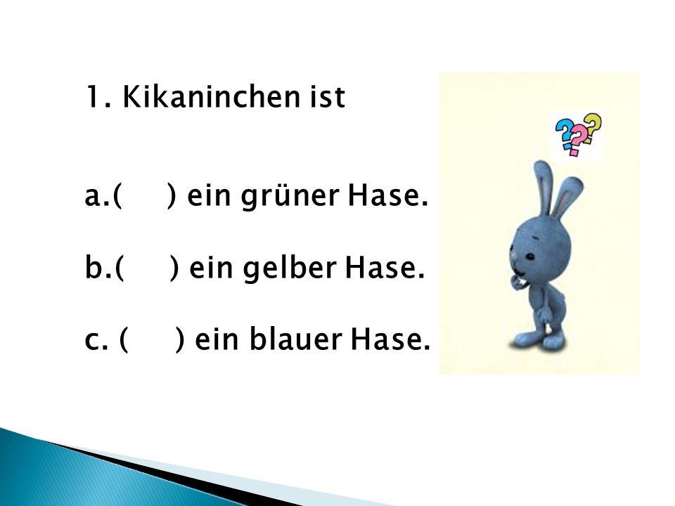 1.Kikaninchen ist a.( ) ein grüner Hase. b.( ) ein gelber Hase. c. ( ) ein blauer Hase.
