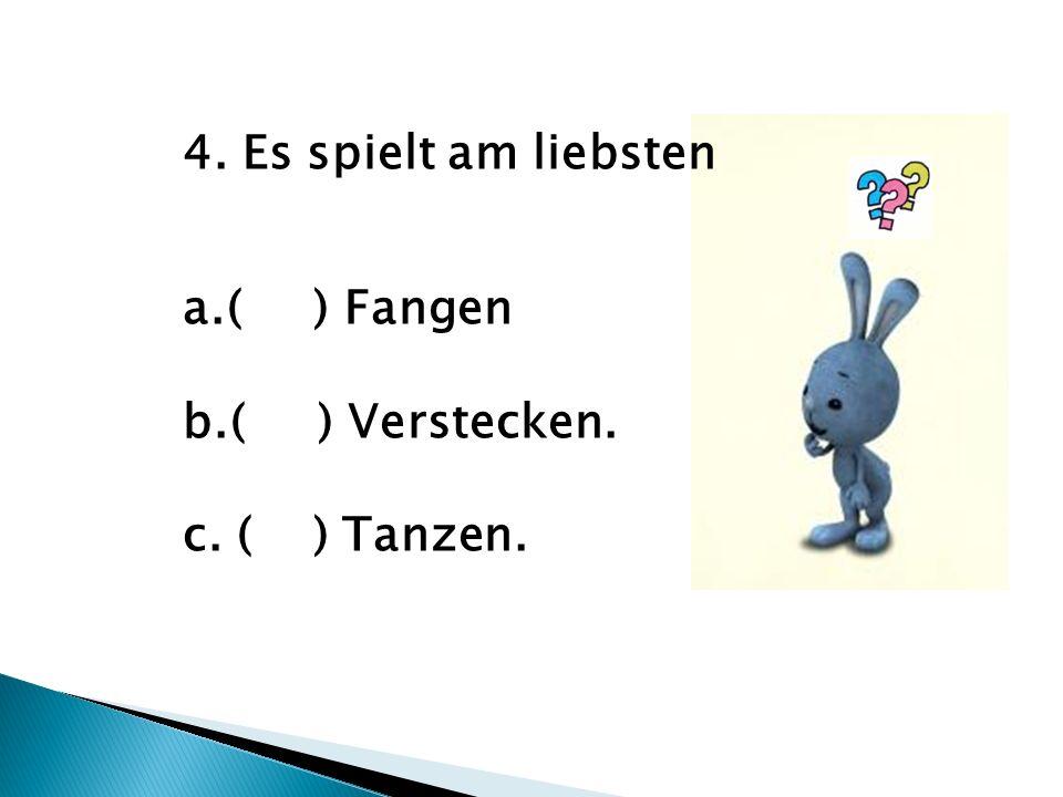 4. Es spielt am liebsten a.( ) Fangen b.( ) Verstecken. c. ( ) Tanzen.