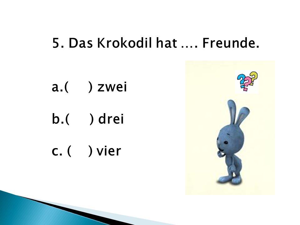 5. Das Krokodil hat …. Freunde. a.( ) zwei b.( ) drei c. ( ) vier