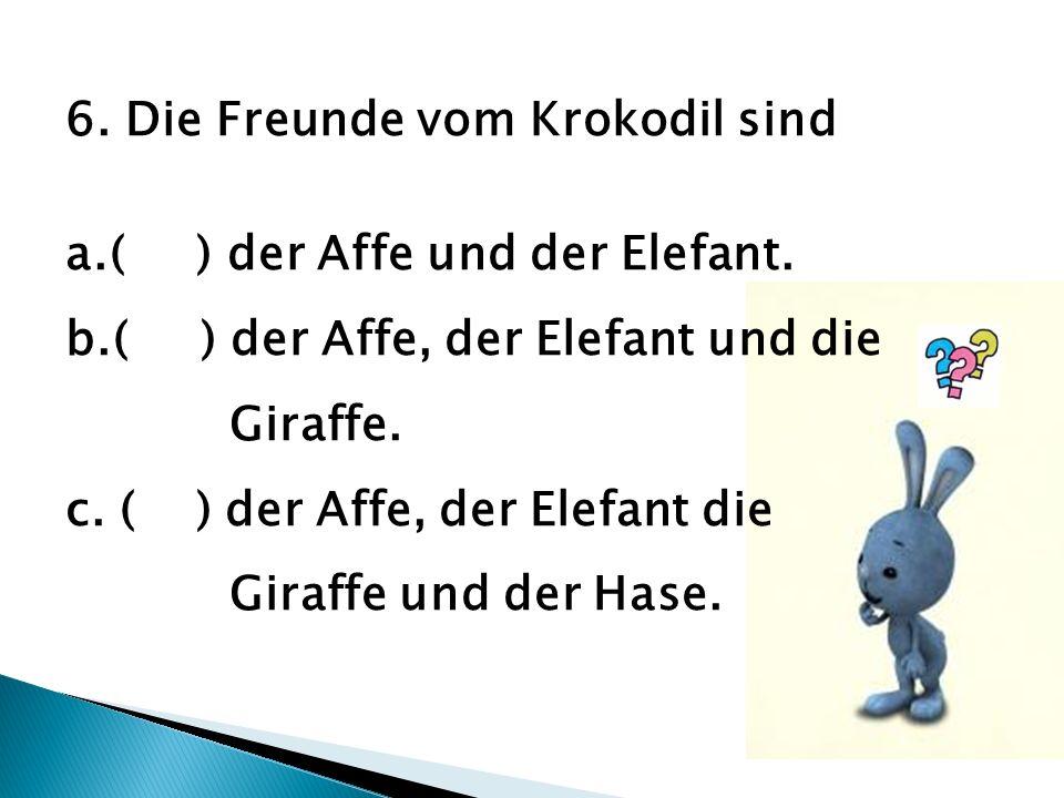 6.Die Freunde vom Krokodil sind a.( ) der Affe und der Elefant.