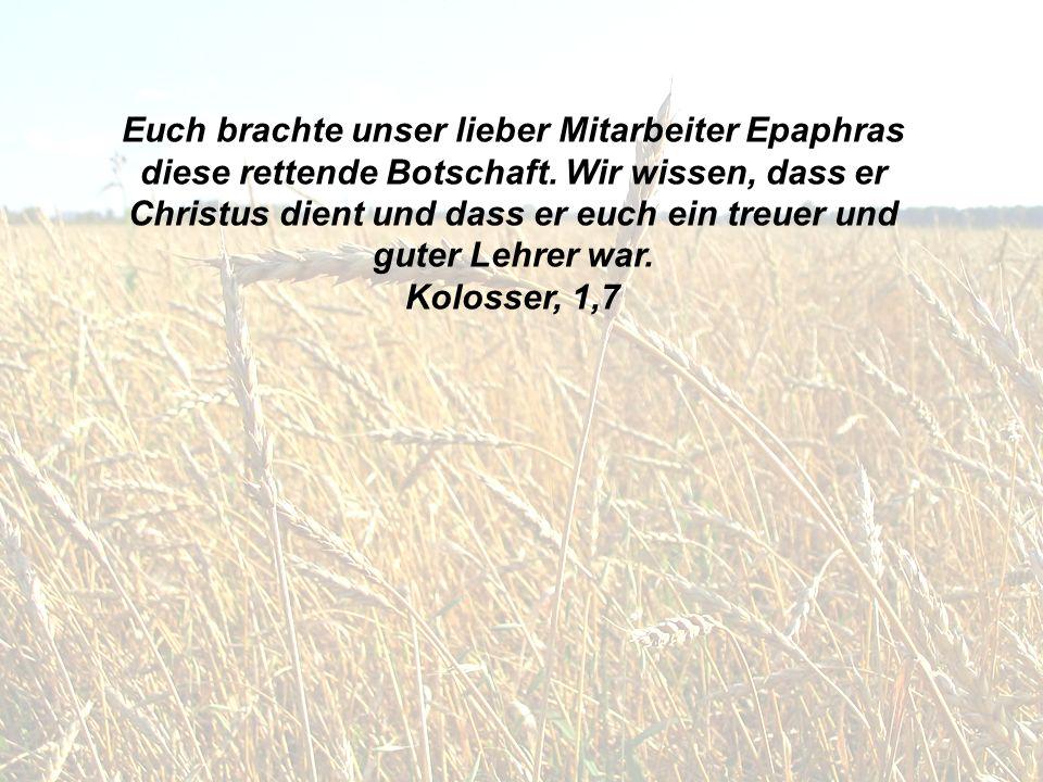 Euch brachte unser lieber Mitarbeiter Epaphras diese rettende Botschaft. Wir wissen, dass er Christus dient und dass er euch ein treuer und guter Lehr