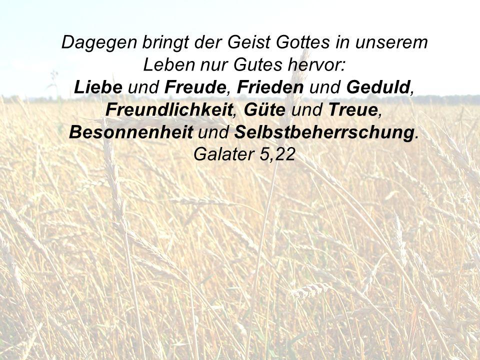 Dagegen bringt der Geist Gottes in unserem Leben nur Gutes hervor: Liebe und Freude, Frieden und Geduld, Freundlichkeit, Güte und Treue, Besonnenheit