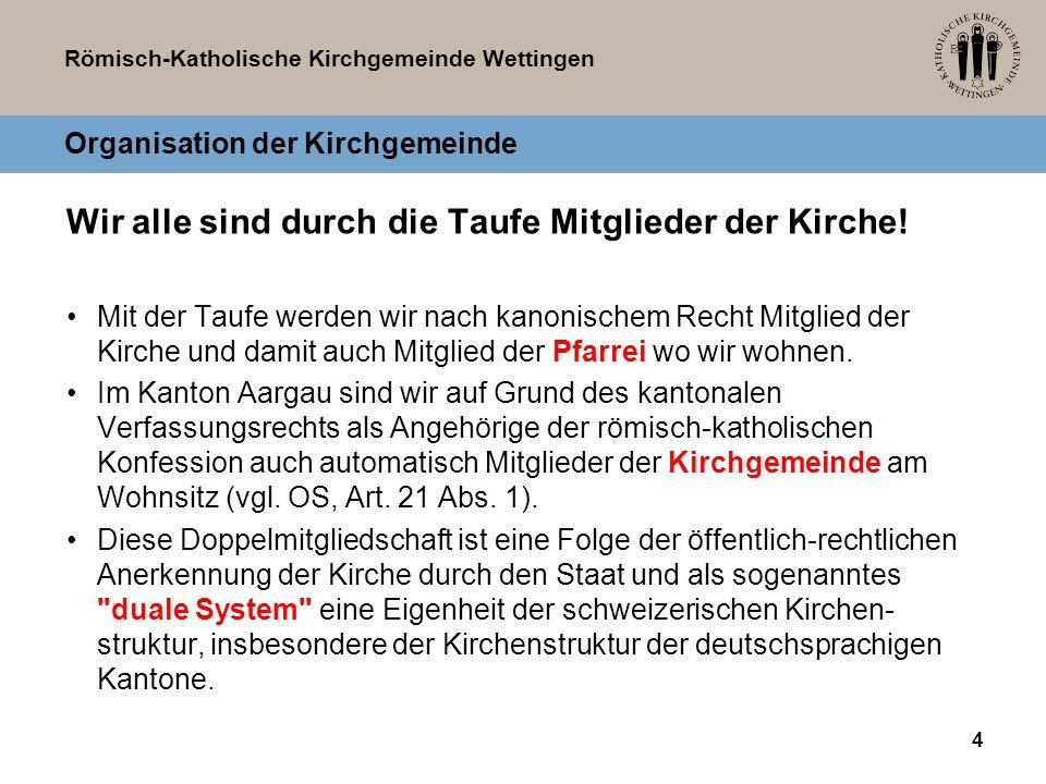 Römisch-Katholische Kirchgemeinde Wettingen Organisation der Kirchgemeinde Das duale System der Schweiz ist weltweit ein Sonderfall.