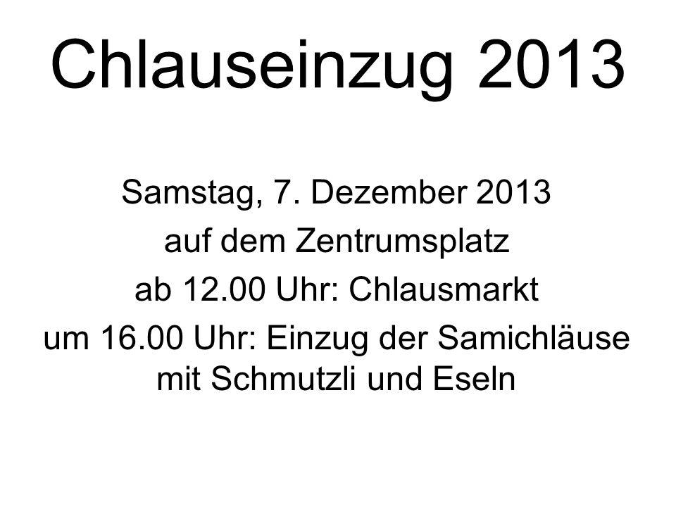 Chlauseinzug 2013 Samstag, 7. Dezember 2013 auf dem Zentrumsplatz ab 12.00 Uhr: Chlausmarkt um 16.00 Uhr: Einzug der Samichläuse mit Schmutzli und Ese