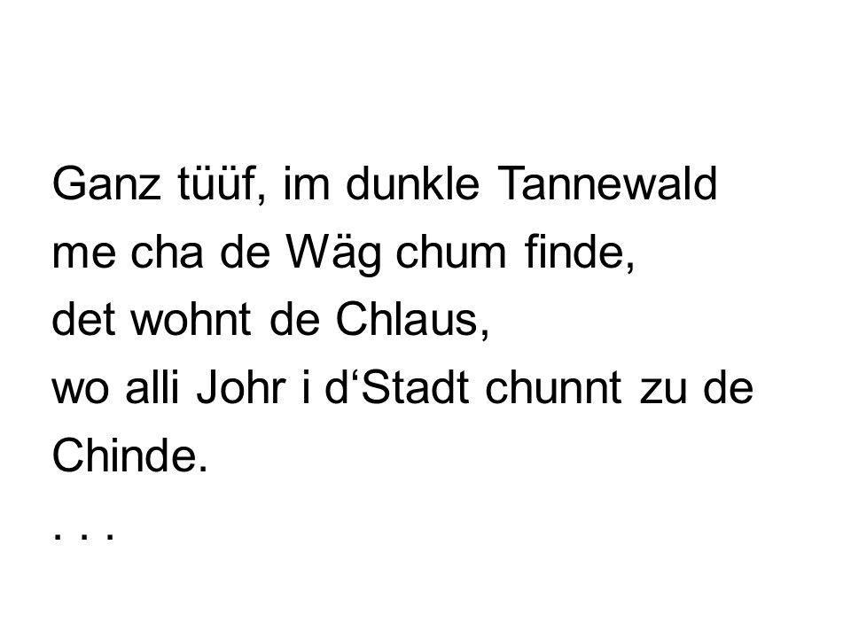 Ganz tüüf, im dunkle Tannewald me cha de Wäg chum finde, det wohnt de Chlaus, wo alli Johr i dStadt chunnt zu de Chinde....