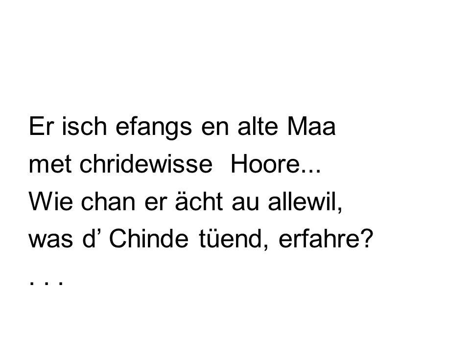 Er isch efangs en alte Maa met chridewisse Hoore... Wie chan er ächt au allewil, was d Chinde tüend, erfahre?...