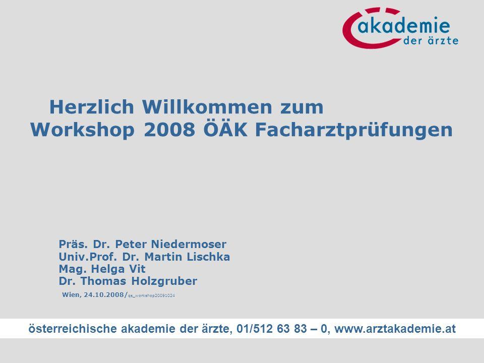 österreichische akademie der ärzte, 01/512 63 83 – 0, www.arztakademie.at Herzlich Willkommen zum Workshop 2008 ÖÄK Facharztprüfungen Präs. Dr. Peter