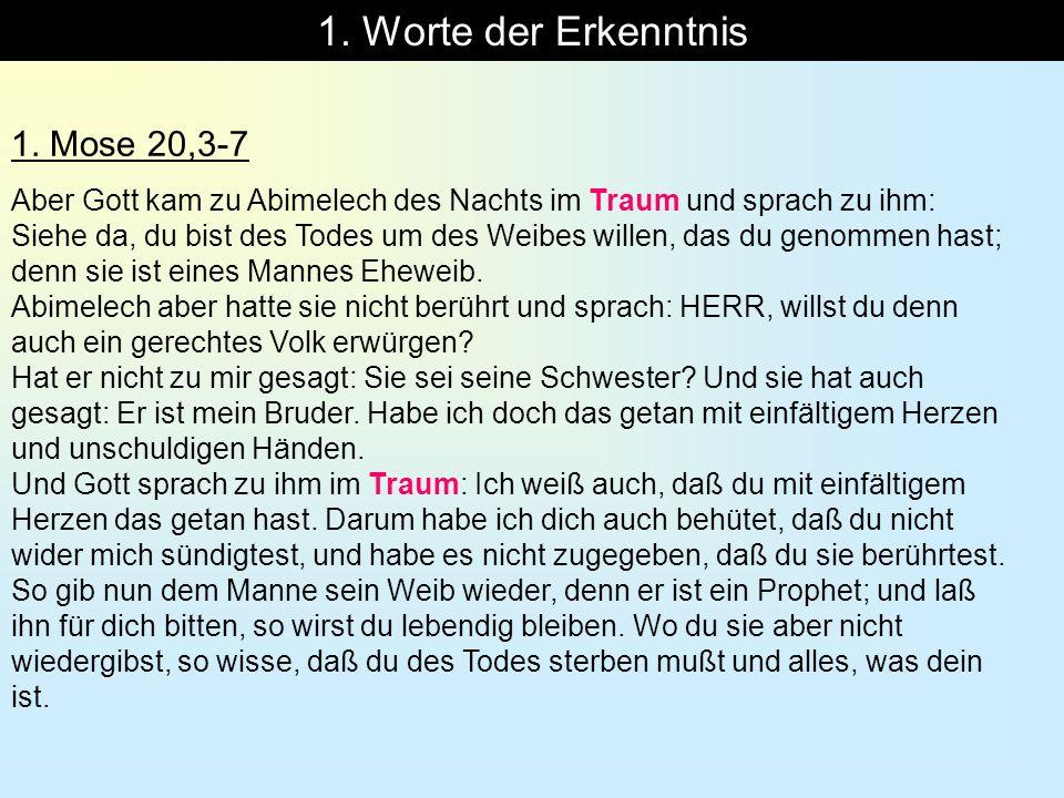 1. Worte der Erkenntnis 1. Mose 20,3-7 Aber Gott kam zu Abimelech des Nachts im Traum und sprach zu ihm: Siehe da, du bist des Todes um des Weibes wil