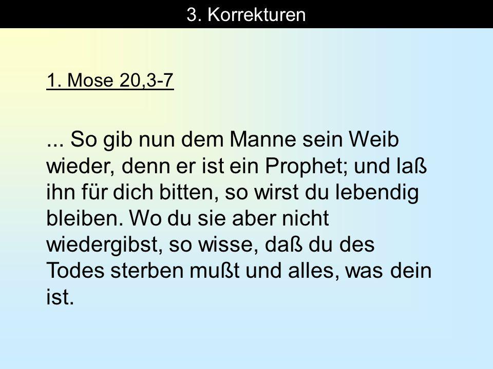 3. Korrekturen 1. Mose 20,3-7... So gib nun dem Manne sein Weib wieder, denn er ist ein Prophet; und laß ihn für dich bitten, so wirst du lebendig ble