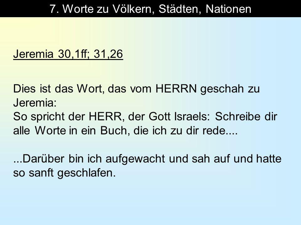 7. Worte zu Völkern, Städten, Nationen Jeremia 30,1ff; 31,26 Dies ist das Wort, das vom HERRN geschah zu Jeremia: So spricht der HERR, der Gott Israel