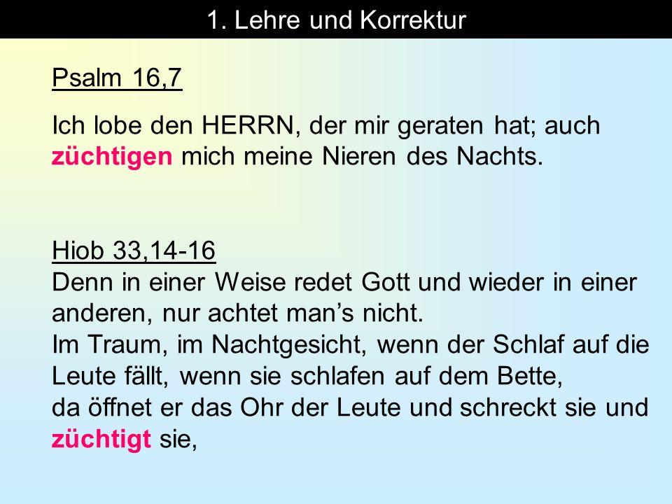 1. Lehre und Korrektur Psalm 16,7 Ich lobe den HERRN, der mir geraten hat; auch züchtigen mich meine Nieren des Nachts. Hiob 33,14-16 Denn in einer We