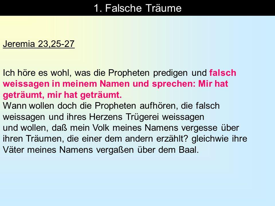 1. Falsche Träume Jeremia 23,25-27 Ich höre es wohl, was die Propheten predigen und falsch weissagen in meinem Namen und sprechen: Mir hat geträumt, m
