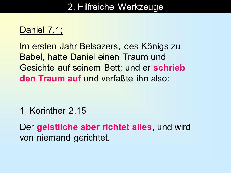 2. Hilfreiche Werkzeuge Daniel 7,1; Im ersten Jahr Belsazers, des Königs zu Babel, hatte Daniel einen Traum und Gesichte auf seinem Bett; und er schri