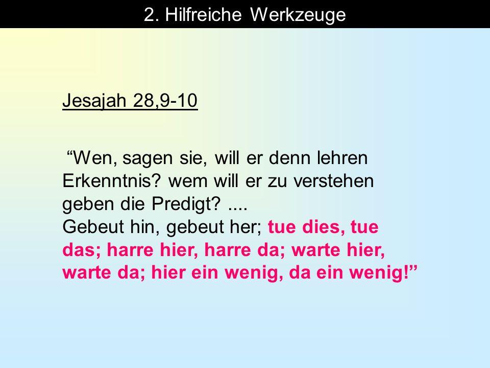 2. Hilfreiche Werkzeuge Jesajah 28,9-10 Wen, sagen sie, will er denn lehren Erkenntnis? wem will er zu verstehen geben die Predigt?.... Gebeut hin, ge