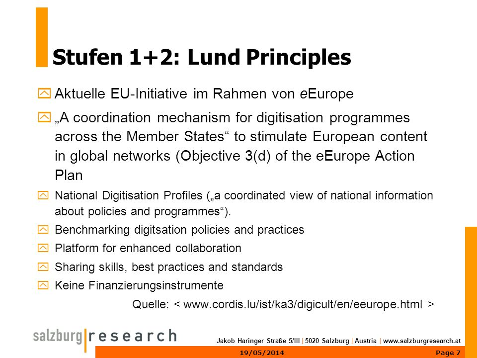 Page 719/05/2014 Jakob Haringer Straße 5/III | 5020 Salzburg | Austria | www.salzburgresearch.at Stufen 1+2: Lund Principles yAktuelle EU-Initiative im Rahmen von eEurope yA coordination mechanism for digitisation programmes across the Member States to stimulate European content in global networks (Objective 3(d) of the eEurope Action Plan yNational Digitisation Profiles (a coordinated view of national information about policies and programmes).