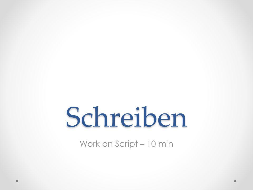 Schreiben Work on Script – 10 min
