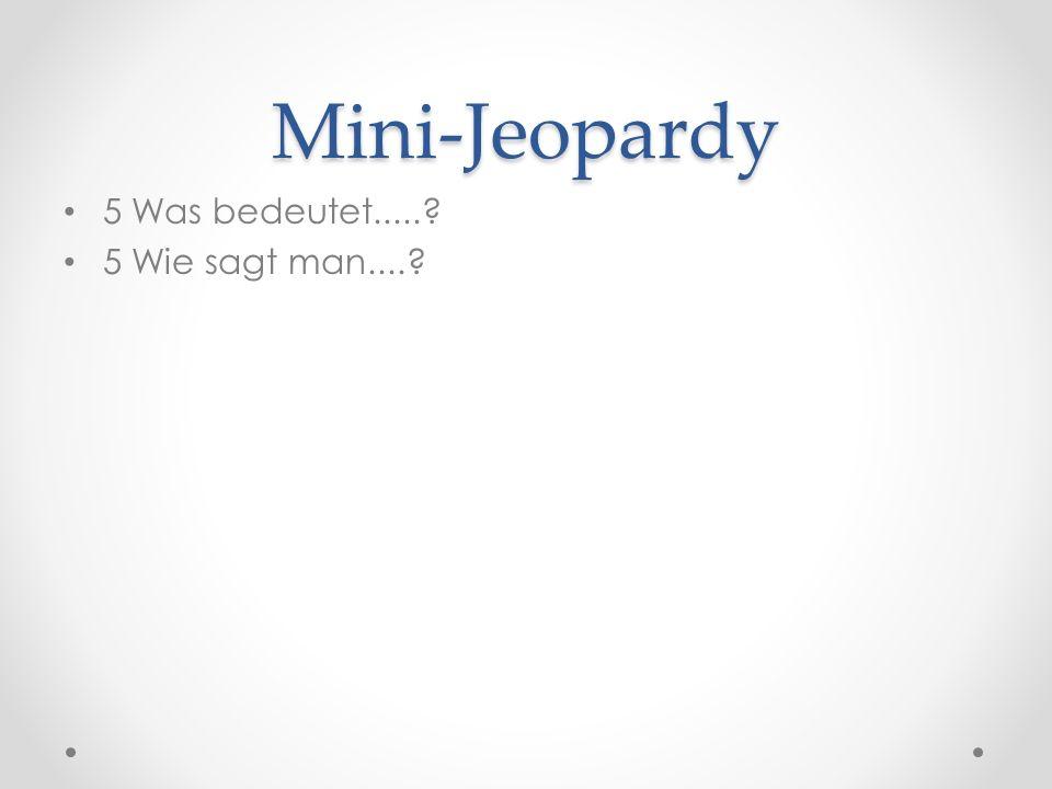 Mini-Jeopardy 5 Was bedeutet.....? 5 Wie sagt man....?