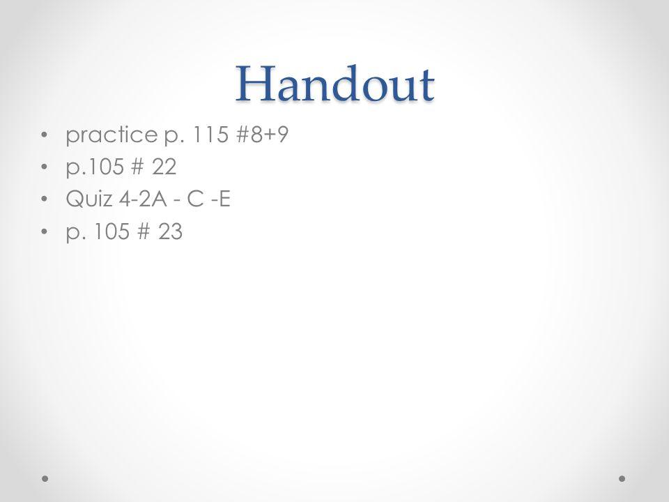 Handout practice p. 115 #8+9 p.105 # 22 Quiz 4-2A - C -E p. 105 # 23