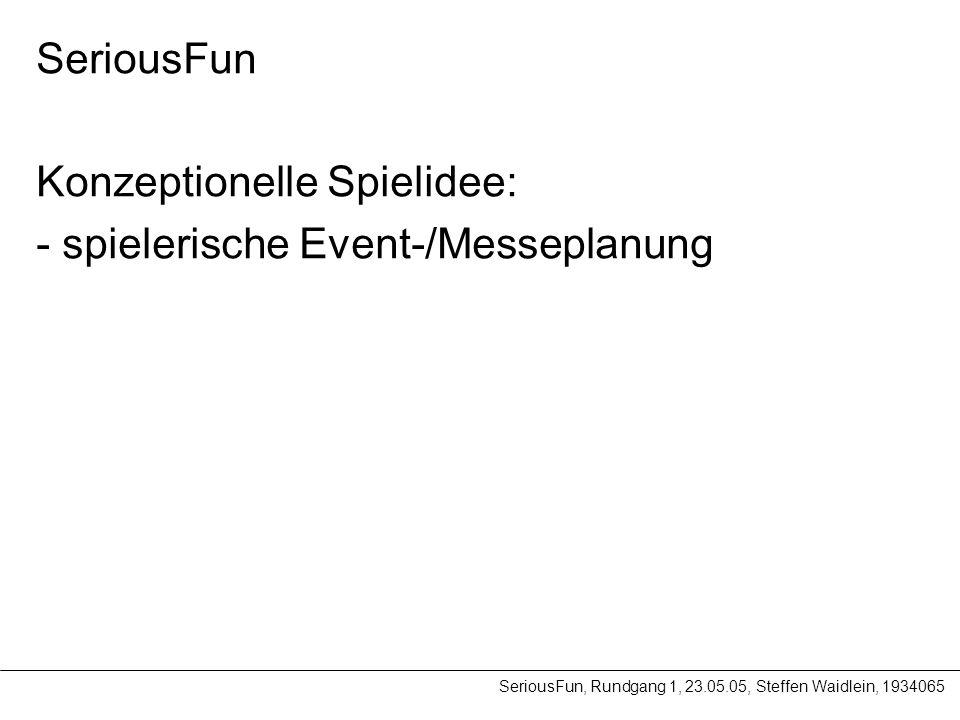 SeriousFun, Rundgang 1, 23.05.05, Steffen Waidlein, 1934065 SeriousFun Konzeptionelle Spielidee: - spielerische Event-/Messeplanung