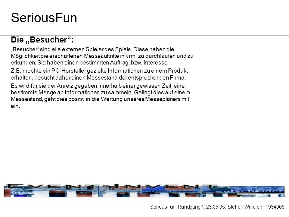 SeriousFun, Rundgang 1, 23.05.05, Steffen Waidlein, 1934065 SeriousFun Die Besucher: Besucher sind alle externen Spieler des Spiels.