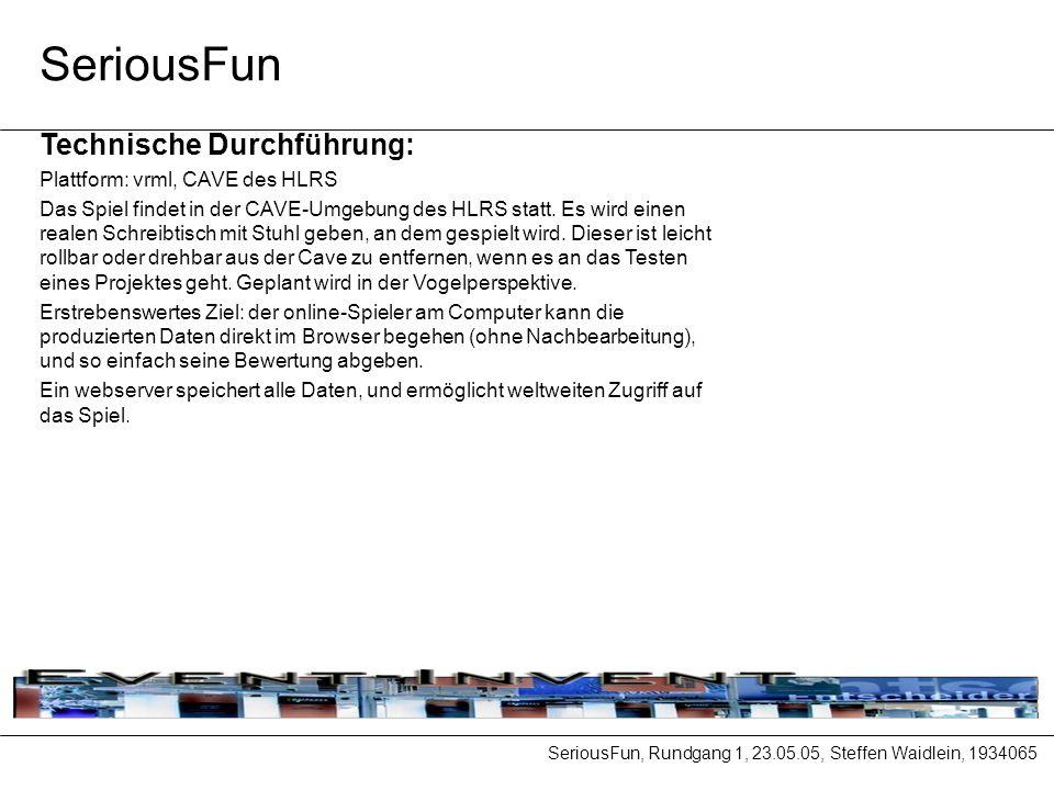 SeriousFun, Rundgang 1, 23.05.05, Steffen Waidlein, 1934065 SeriousFun Technische Durchführung: Plattform: vrml, CAVE des HLRS Das Spiel findet in der CAVE-Umgebung des HLRS statt.
