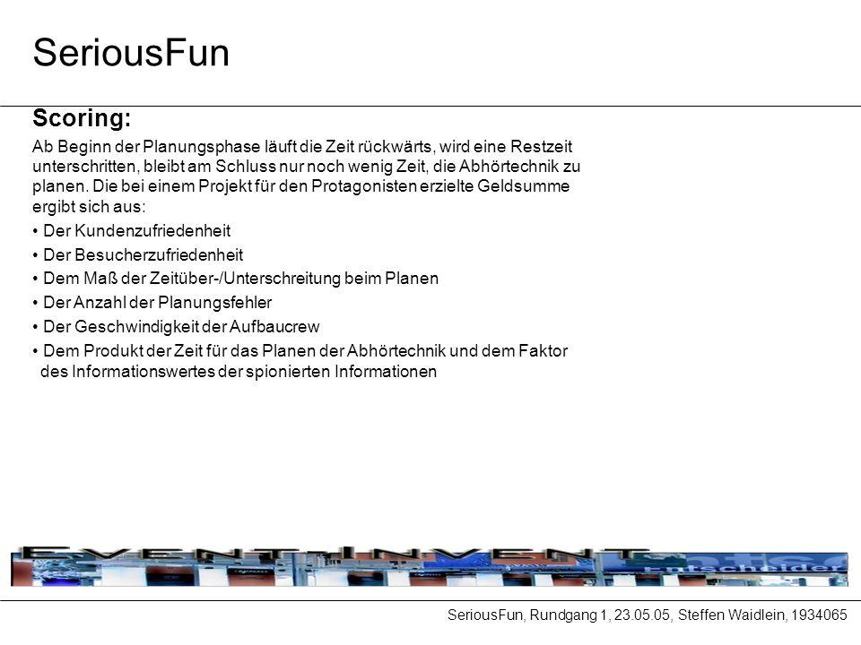 SeriousFun, Rundgang 1, 23.05.05, Steffen Waidlein, 1934065 SeriousFun Scoring: Ab Beginn der Planungsphase läuft die Zeit rückwärts, wird eine Restzeit unterschritten, bleibt am Schluss nur noch wenig Zeit, die Abhörtechnik zu planen.