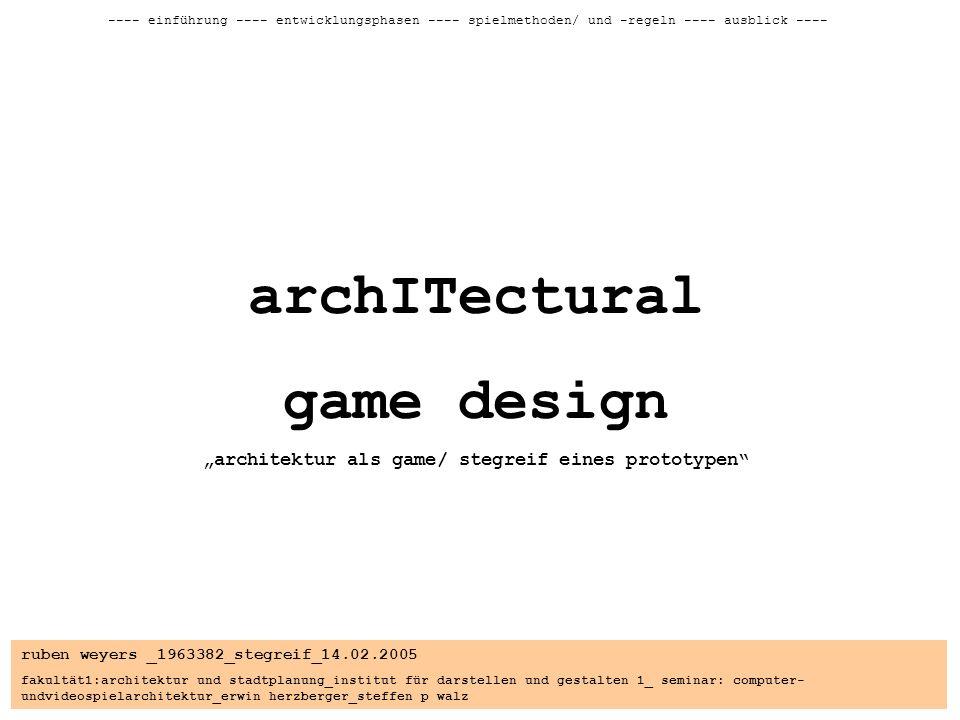 ruben weyers _1963382_stegreif_14.02.2005 fakultät1:architektur und stadtplanung_institut für darstellen und gestalten 1_ seminar: computer- undvideospielarchitektur_erwin herzberger_steffen p walz ---- einführung ---- entwicklungsphasen ---- spielmethoden/ und -regeln ---- ausblick ---- archITectural game design architektur als game/ stegreif eines prototypen