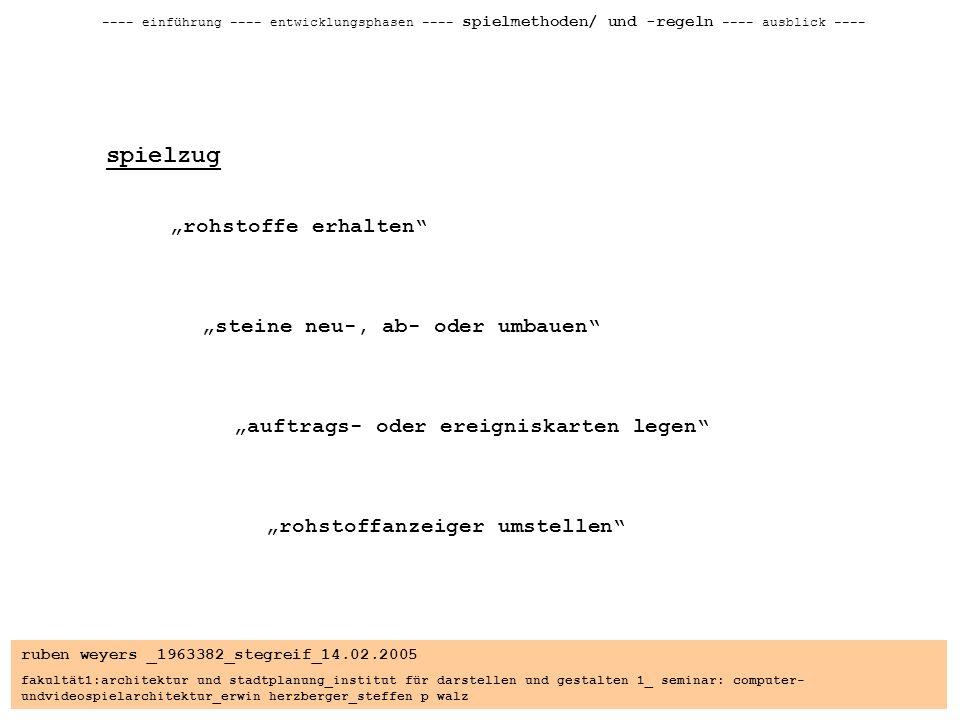 ruben weyers _1963382_stegreif_14.02.2005 fakultät1:architektur und stadtplanung_institut für darstellen und gestalten 1_ seminar: computer- undvideospielarchitektur_erwin herzberger_steffen p walz ---- einführung ---- entwicklungsphasen ---- spielmethoden/ und -regeln ---- ausblick ---- spielzug rohstoffe erhalten steine neu-, ab- oder umbauen auftrags- oder ereigniskarten legen rohstoffanzeiger umstellen