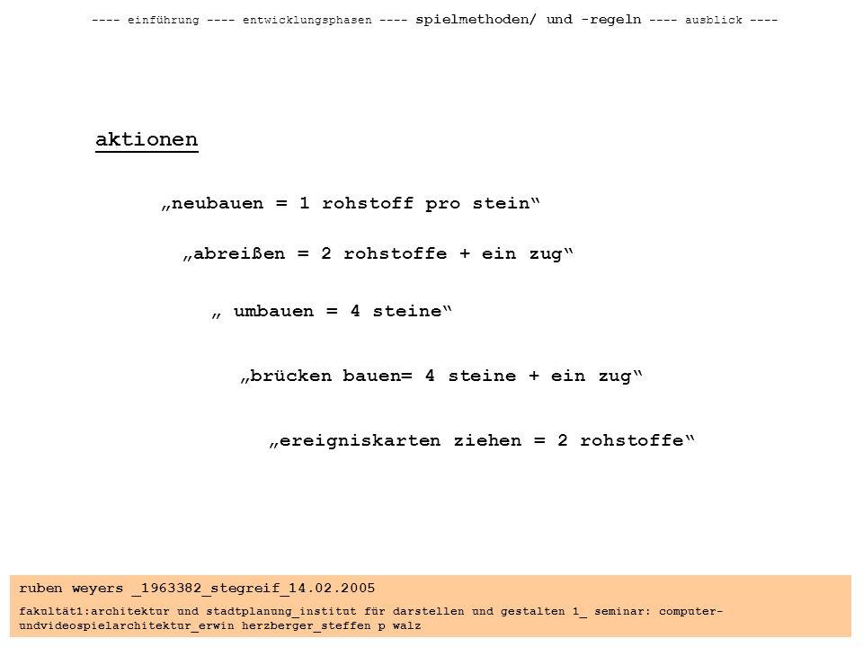 ruben weyers _1963382_stegreif_14.02.2005 fakultät1:architektur und stadtplanung_institut für darstellen und gestalten 1_ seminar: computer- undvideospielarchitektur_erwin herzberger_steffen p walz ---- einführung ---- entwicklungsphasen ---- spielmethoden/ und -regeln ---- ausblick ---- aktionen neubauen = 1 rohstoff pro stein abreißen = 2 rohstoffe + ein zug umbauen = 4 steine brücken bauen= 4 steine + ein zug ereigniskarten ziehen = 2 rohstoffe