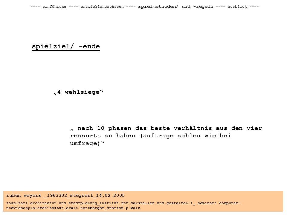 ruben weyers _1963382_stegreif_14.02.2005 fakultät1:architektur und stadtplanung_institut für darstellen und gestalten 1_ seminar: computer- undvideospielarchitektur_erwin herzberger_steffen p walz ---- einführung ---- entwicklungsphasen ---- spielmethoden/ und -regeln ---- ausblick ---- spielziel/ -ende 4 wahlsiege nach 10 phasen das beste verhältnis aus den vier ressorts zu haben (aufträge zählen wie bei umfrage)
