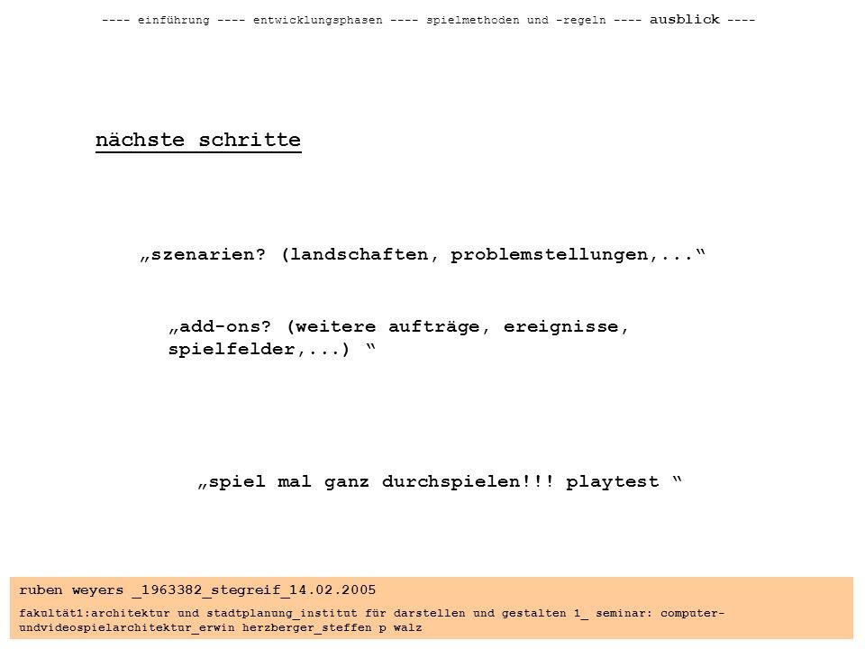 ruben weyers _1963382_stegreif_14.02.2005 fakultät1:architektur und stadtplanung_institut für darstellen und gestalten 1_ seminar: computer- undvideospielarchitektur_erwin herzberger_steffen p walz ---- einführung ---- entwicklungsphasen ---- spielmethoden und -regeln ---- ausblick ---- nächste schritte szenarien.