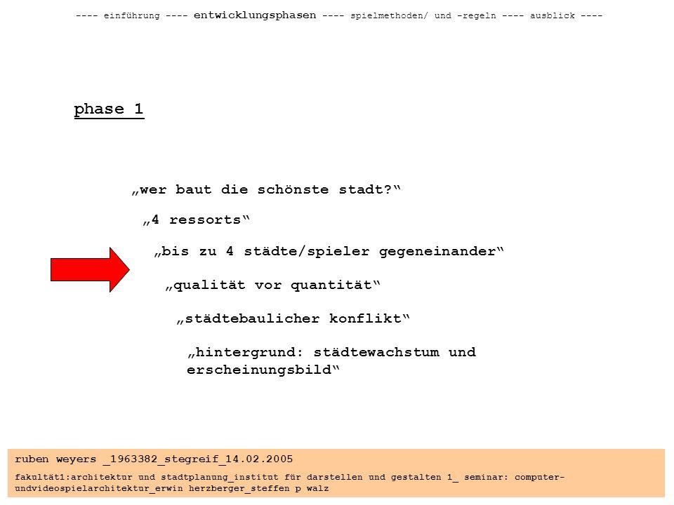 ruben weyers _1963382_stegreif_14.02.2005 fakultät1:architektur und stadtplanung_institut für darstellen und gestalten 1_ seminar: computer- undvideospielarchitektur_erwin herzberger_steffen p walz ---- einführung ---- entwicklungsphasen ---- spielmethoden/ und -regeln ---- ausblick ---- phase 1 wer baut die schönste stadt.