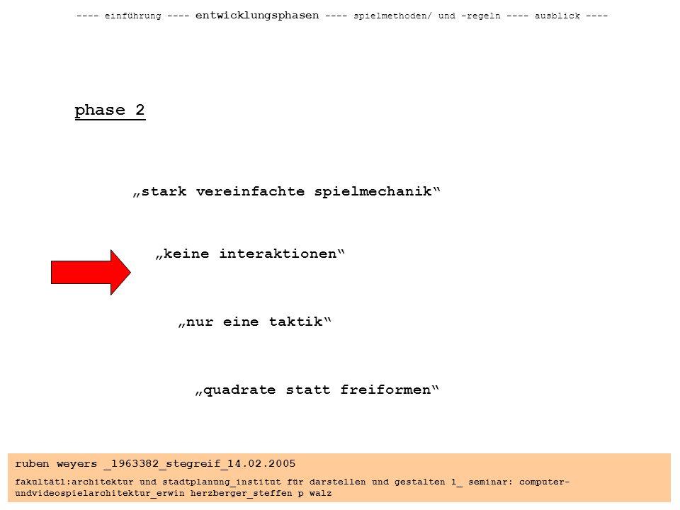 ruben weyers _1963382_stegreif_14.02.2005 fakultät1:architektur und stadtplanung_institut für darstellen und gestalten 1_ seminar: computer- undvideospielarchitektur_erwin herzberger_steffen p walz ---- einführung ---- entwicklungsphasen ---- spielmethoden/ und -regeln ---- ausblick ---- phase 2 stark vereinfachte spielmechanik keine interaktionen nur eine taktik quadrate statt freiformen