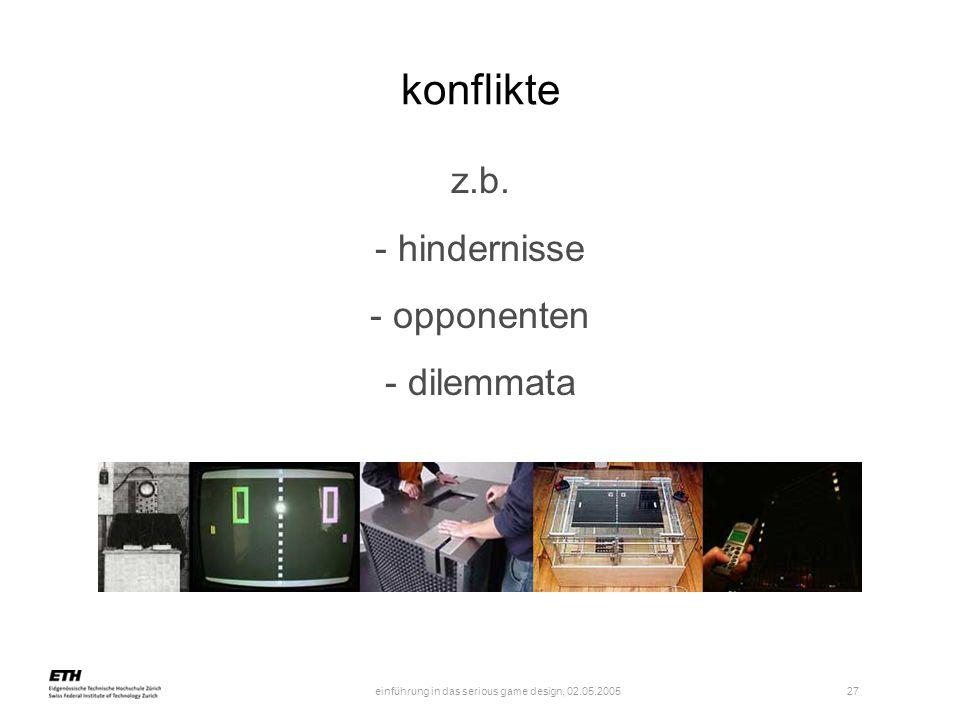 einführung in das serious game design, 02.05.2005 27 konflikte z.b. - hindernisse - opponenten - dilemmata