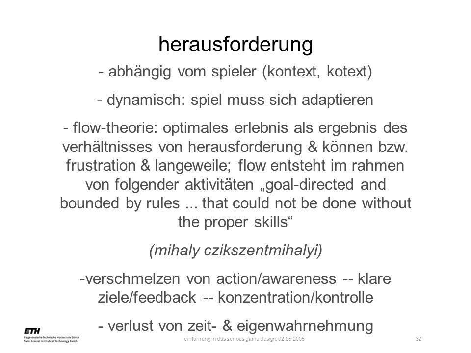 einführung in das serious game design, 02.05.2005 32 herausforderung - abhängig vom spieler (kontext, kotext) - dynamisch: spiel muss sich adaptieren