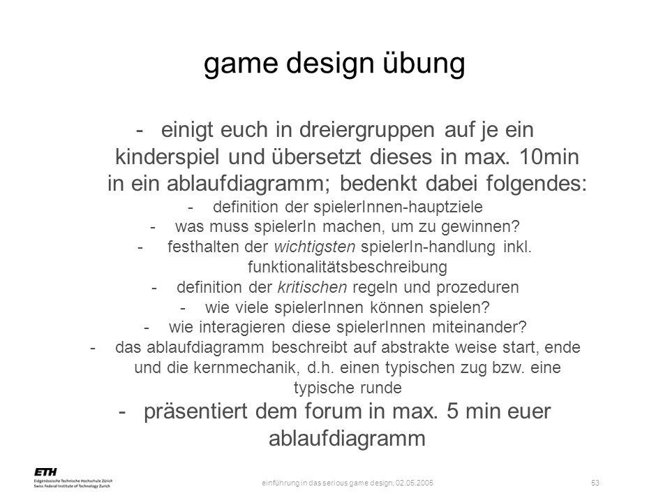 einführung in das serious game design, 02.05.2005 53 game design übung -einigt euch in dreiergruppen auf je ein kinderspiel und übersetzt dieses in ma