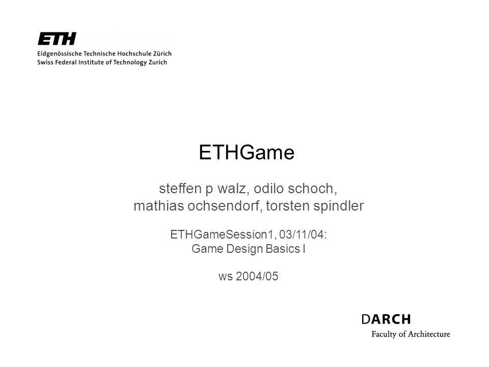 ETHGame steffen p walz, odilo schoch, mathias ochsendorf, torsten spindler ETHGameSession1, 03/11/04: Game Design Basics I ws 2004/05