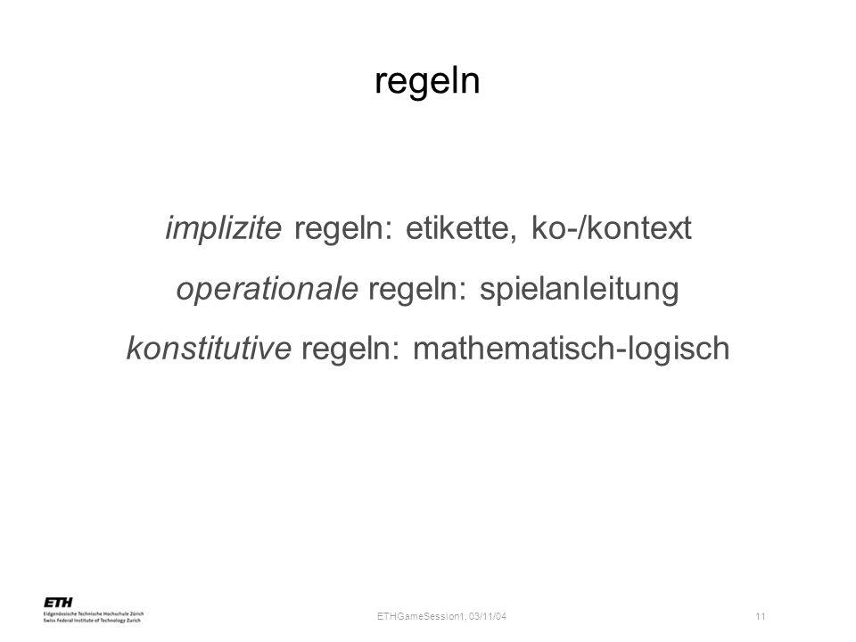 ETHGameSession1, 03/11/04 11 regeln implizite regeln: etikette, ko-/kontext operationale regeln: spielanleitung konstitutive regeln: mathematisch-logisch