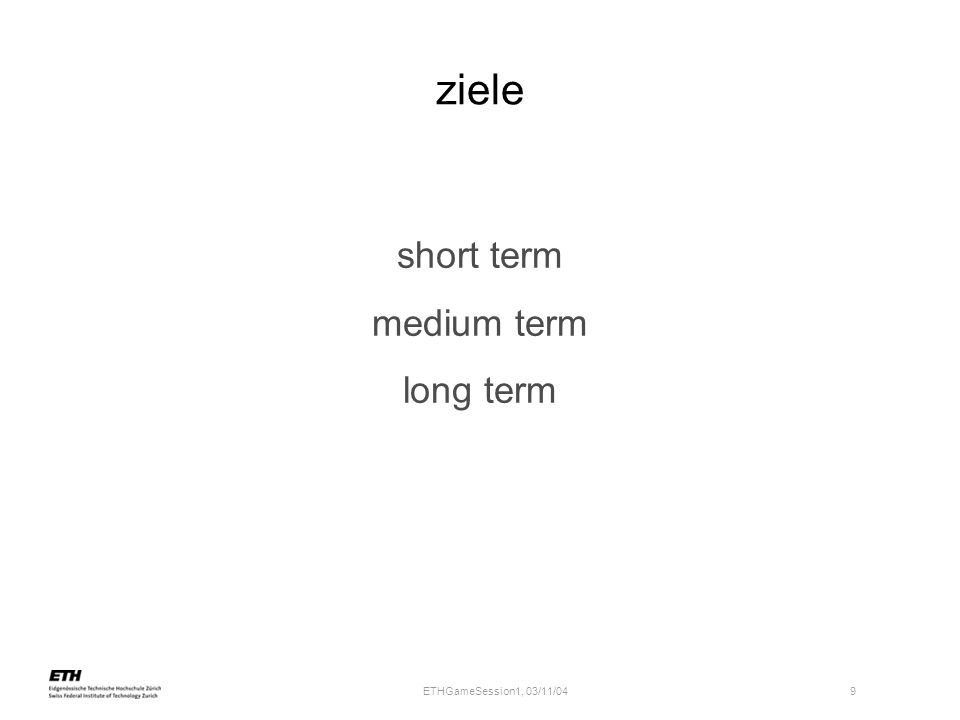 ETHGameSession1, 03/11/04 9 ziele short term medium term long term