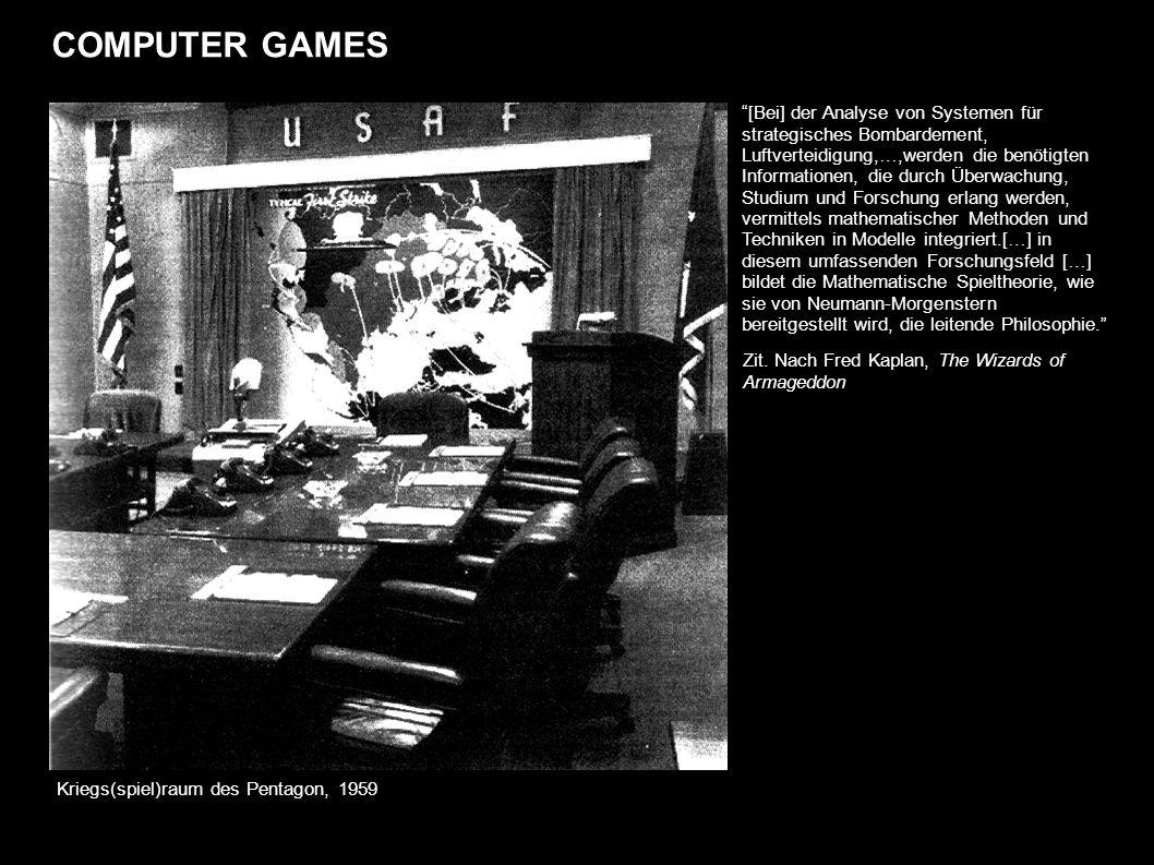 COMPUTER GAMES Kriegs(spiel)raum des Pentagon, 1959 [Bei] der Analyse von Systemen für strategisches Bombardement, Luftverteidigung,…,werden die benötigten Informationen, die durch Überwachung, Studium und Forschung erlang werden, vermittels mathematischer Methoden und Techniken in Modelle integriert.[…] in diesem umfassenden Forschungsfeld […] bildet die Mathematische Spieltheorie, wie sie von Neumann-Morgenstern bereitgestellt wird, die leitende Philosophie.