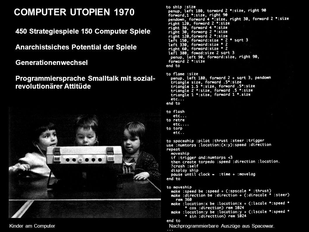 COMPUTER UTOPIEN 1970 450 Strategiespiele 150 Computer Spiele Anarchistsiches Potential der Spiele Generationenwechsel Programmiersprache Smalltalk mit sozial- revolutionärer Attitüde Kinder am Computer Nachprogrammierbare Auszüge aus Spacewar.