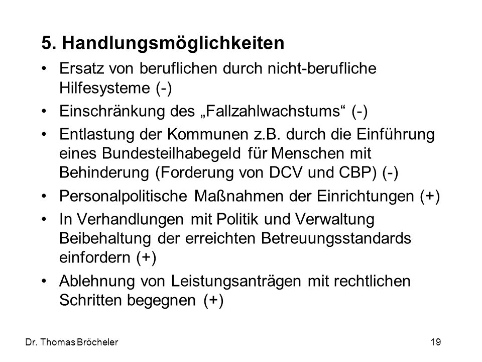 Dr. Thomas Bröcheler 19 5. Handlungsmöglichkeiten Ersatz von beruflichen durch nicht-berufliche Hilfesysteme (-) Einschränkung des Fallzahlwachstums (