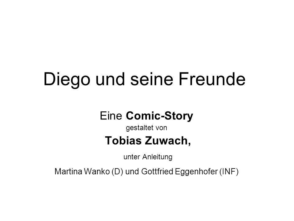 Diego und seine Freunde Eine Comic-Story gestaltet von Tobias Zuwach, unter Anleitung Martina Wanko (D) und Gottfried Eggenhofer (INF)